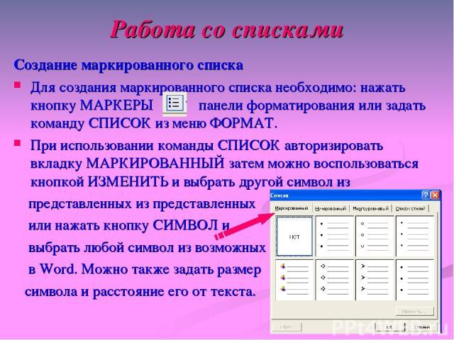 Работа со списками Создание маркированного списка Для создания маркированного списка необходимо: нажать кнопку МАРКЕРЫ панели форматирования или задать команду СПИСОК из меню ФОРМАТ. При использовании команды СПИСОК авторизировать вкладку МАРКИРОВАН…
