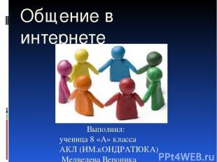 Выполнил: ученица 8 «А» класса АКЛ (ИМ.кОНДРАТЮКА) Медведева Вероника Общение в