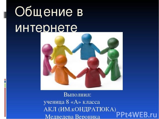 Выполнил: ученица 8 «А» класса АКЛ (ИМ.кОНДРАТЮКА) Медведева Вероника Общение в интернете
