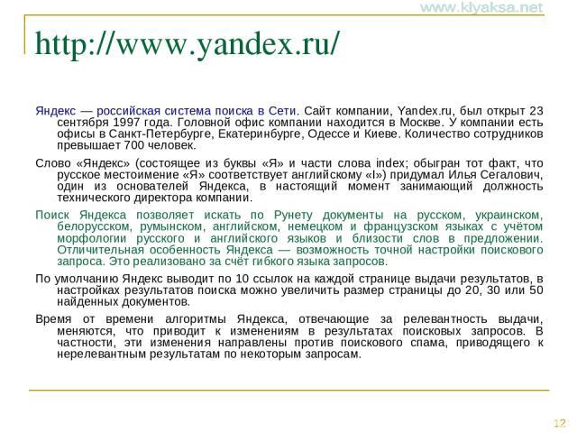 http://www.yandex.ru/ Яндекс — российская система поиска в Сети. Сайт компании, Yandex.ru, был открыт 23 сентября 1997 года. Головной офис компании находится в Москве. У компании есть офисы в Санкт-Петербурге, Екатеринбурге, Одессе и Киеве. Количест…