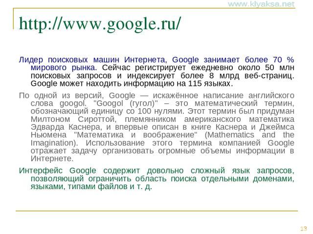 http://www.google.ru/ Лидер поисковых машин Интернета, Google занимает более 70 % мирового рынка. Cейчас регистрирует ежедневно около 50 млн поисковых запросов и индексирует более 8 млрд веб-страниц. Google может находить информацию на 115 языках. П…