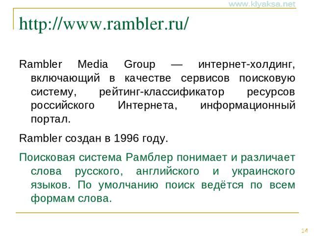 http://www.rambler.ru/ Rambler Media Group — интернет-холдинг, включающий в качестве сервисов поисковую систему, рейтинг-классификатор ресурсов российского Интернета, информационный портал. Rambler создан в 1996 году. Поисковая система Рамблер поним…