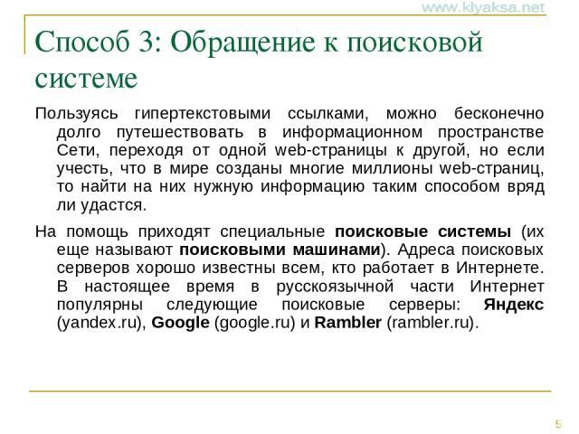 Способ 3: Обращение к поисковой системе Пользуясь гипертекстовыми ссылками, можно бесконечно долго путешествовать в информационном пространстве Сети, переходя от одной web-страницы к другой, но если учесть, что в мире созданы многие миллионы web-стр…