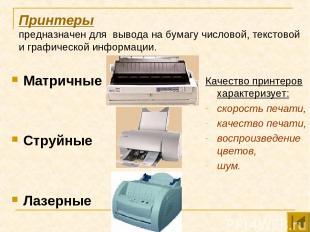 Принтеры предназначен для вывода на бумагу числовой, текстовой и графической инф