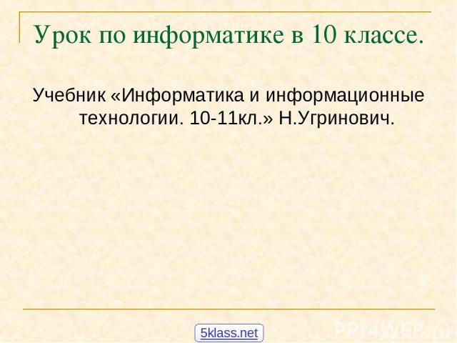 Урок по информатике в 10 классе. Учебник «Информатика и информационные технологии. 10-11кл.» Н.Угринович. 5klass.net