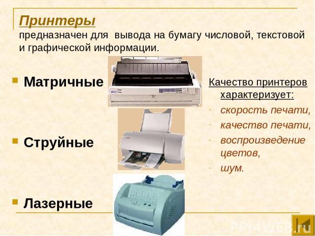 Принтеры предназначен для вывода на бумагу числовой, текстовой и графической информации. Матричные Струйные Лазерные Качество принтеров характеризует: скорость печати, качество печати, воспроизведение цветов, шум.