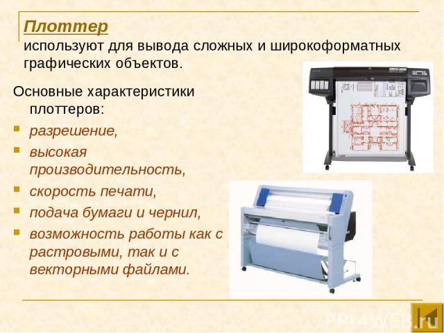 Плоттер используют для вывода сложных и широкоформатных графических объектов. Основные характеристики плоттеров: разрешение, высокая производительность, скорость печати, подача бумаги и чернил, возможность работы как с растровыми, так и с векторными…
