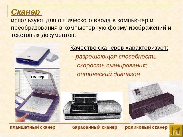 Сканер используют для оптического ввода в компьютер и преобразования в компьютерную форму изображений и текстовых документов. Качество сканеров характеризует: - разрешающая способность скорость сканирования; оптический диапазон планшетный сканер бар…