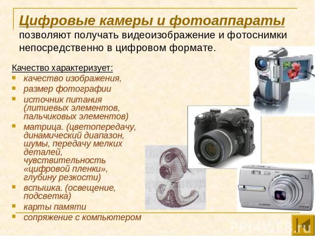 Цифровые камеры и фотоаппараты позволяют получать видеоизображение и фотоснимки непосредственно в цифровом формате. Качество характеризует: качество изображения, размер фотографии источник питания (литиевых элементов, пальчиковых элементов) матрица.…