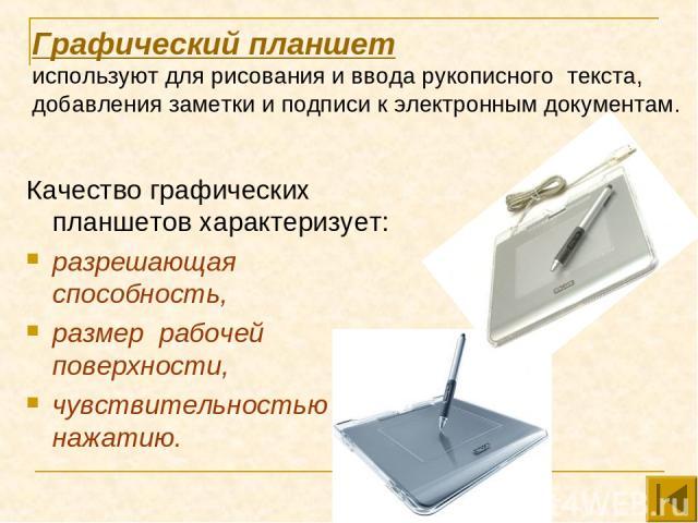 Графический планшет используют для рисования и ввода рукописного текста, добавления заметки и подписи к электронным документам. Качество графических планшетов характеризует: разрешающая способность, размер рабочей поверхности, чувствительностью к нажатию.