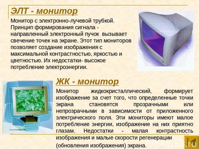 ЭЛТ - монитор Монитор с электронно-лучевой трубкой. Принцип формирования сигнала - направленный электронный пучок вызывает свечение точек на экране. Этот тип мониторов позволяет создание изображения с максимальной контрастностью, яркостью и цветност…