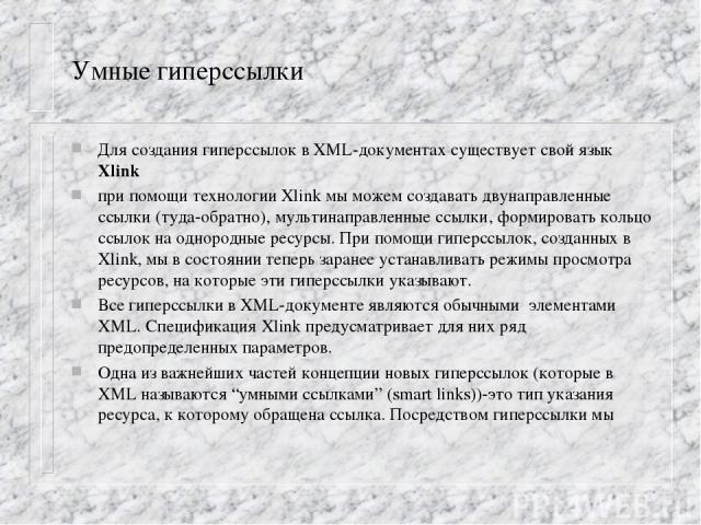 Умные гиперссылки Для создания гиперссылок в XML-документах существует свой язык Xlink при помощи технологии Xlink мы можем создавать двунаправленные ссылки (туда-обратно), мультинаправленные ссылки, формировать кольцо ссылок на однородные ресурсы. …