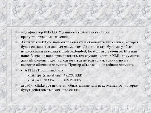 модификатор #FIXED. У данного атрибута есть список предустановленных значений. Атрибут xlink:type позволяет задавать и обозначать тип ссылки, которая будет создаваться данным элементом. Для этого атрибута могут быть использованы значения simple, ext…
