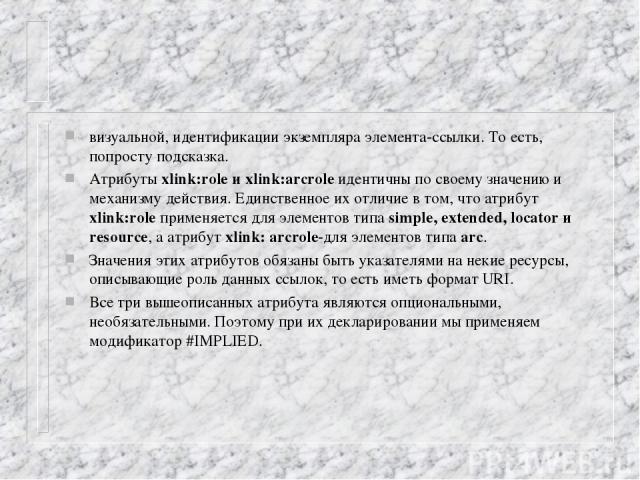 визуальной, идентификации экземпляра элемента-ссылки. То есть, попросту подсказка. Атрибуты xlink:role и xlink:arcrole идентичны по своему значению и механизму действия. Единственное их отличие в том, что атрибут xlink:role применяется для элементов…