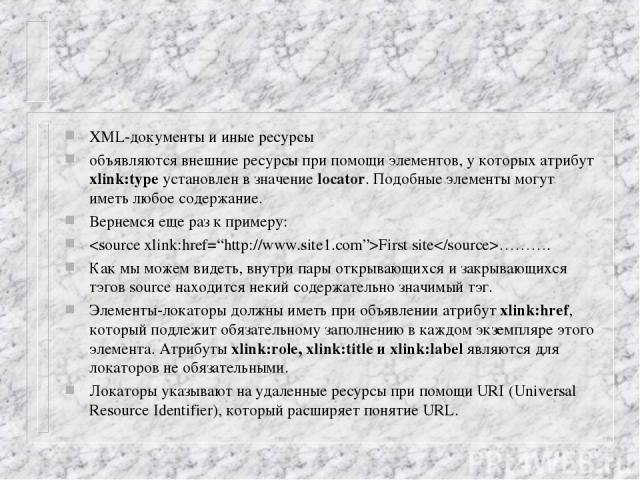 XML-документы и иные ресурсы объявляются внешние ресурсы при помощи элементов, у которых атрибут xlink:type установлен в значение locator. Подобные элементы могут иметь любое содержание. Вернемся еще раз к примеру: First site………. Как мы можем видеть…
