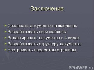 Заключение Создавать документы на шаблонах Разрабатывать свои шаблоны Редактиров