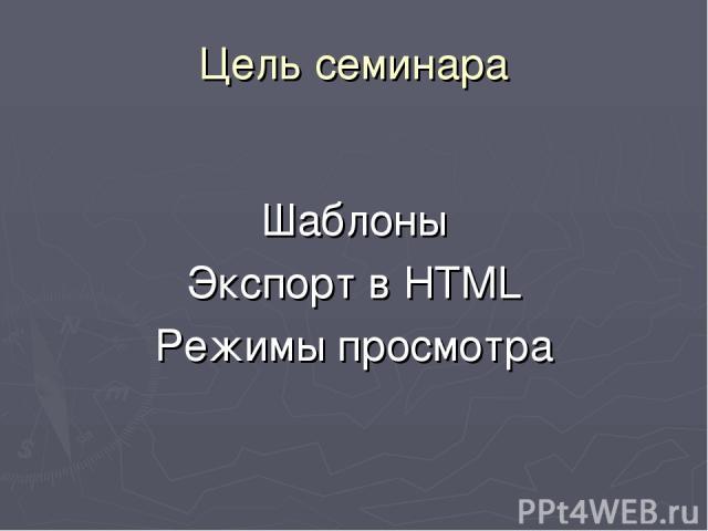 Цель семинара Шаблоны Экспорт в HTML Режимы просмотра
