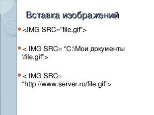"Вставка изображений < IMG SRC= ""C:\Мои документы \file.gif""> < IMG SRC= ""http://"