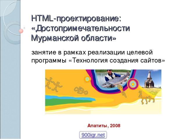 HTML-проектирование: «Достопримечательности Мурманской области» занятие в рамках реализации целевой программы «Технология создания сайтов» Апатиты, 2008 900igr.net
