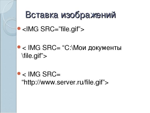"Вставка изображений < IMG SRC= ""C:\Мои документы \file.gif""> < IMG SRC= ""http://www.server.ru/file.gif"">"