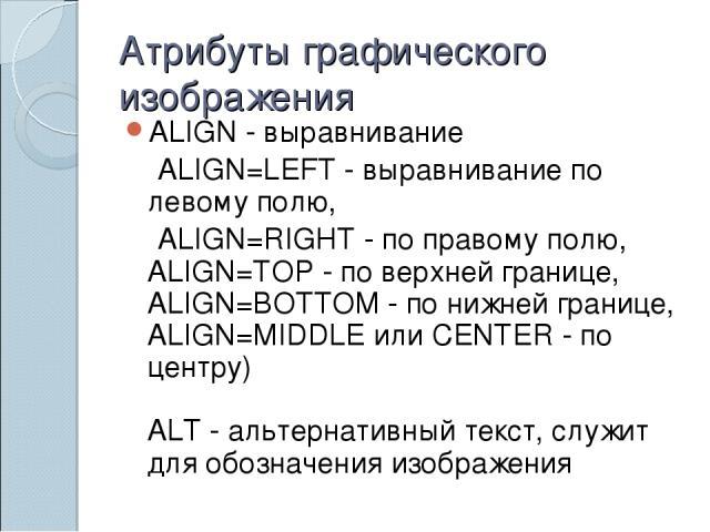 Атрибуты графического изображения ALIGN - выравнивание ALIGN=LEFT - выравнивание по левому полю, ALIGN=RIGHT - по правому полю, ALIGN=TOP - по верхней границе, ALIGN=BOTTOM - по нижней границе, ALIGN=MIDDLE или CENTER - по центру) ALT - альтернативн…