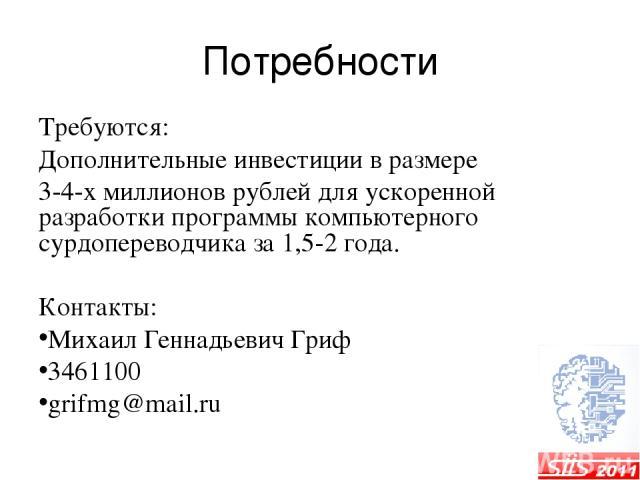 Потребности Требуются: Дополнительные инвестиции в размере 3-4-х миллионов рублей для ускоренной разработки программы компьютерного сурдопереводчика за 1,5-2 года. Контакты: Михаил Геннадьевич Гриф 3461100 grifmg@mail.ru