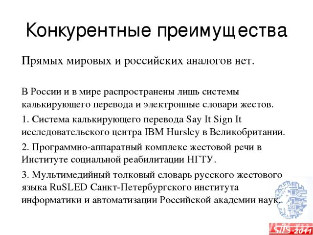 Конкурентные преимущества Прямых мировых и российских аналогов нет. В России и в мире распространены лишь системы калькирующего перевода и электронные словари жестов. 1. Система калькирующего перевода Say It Sign It исследовательского центра IBM Hur…