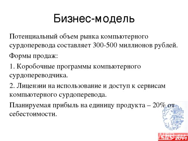 Бизнес-модель Потенциальный объем рынка компьютерного сурдоперевода составляет 300-500 миллионов рублей. Формы продаж: 1. Коробочные программы компьютерного сурдопереводчика. 2. Лицензии на использование и доступ к сервисам компьютерного сурдоперево…
