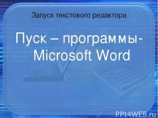 Запуск текстового редактора Пуск – программы- Microsoft Word