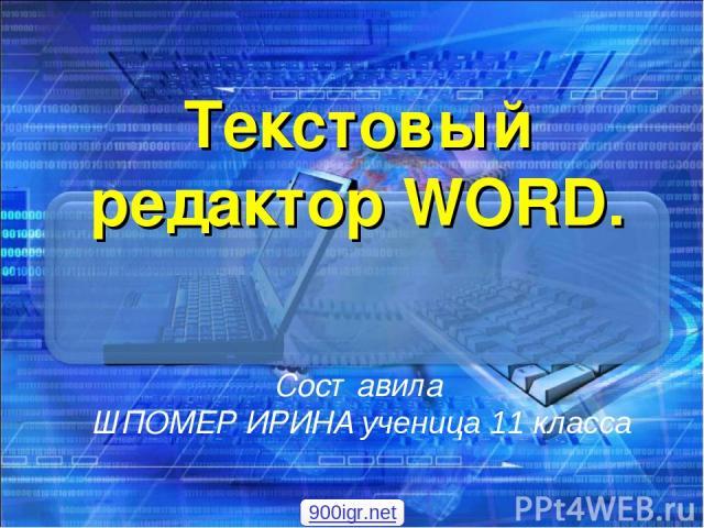 Текстовый редактор WORD. Составила ШПОМЕР ИРИНА ученица 11 класса 900igr.net