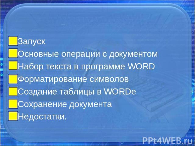 Запуск Основные операции с документом Набор текста в программе WORD Форматирование символов Создание таблицы в WORDe Сохранение документа Недостатки.