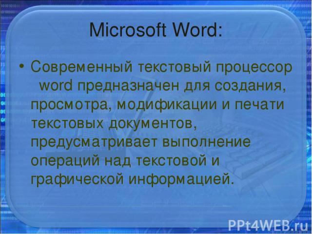 Microsoft Word: Современный текстовый процессор word предназначен для создания, просмотра, модификации и печати текстовых документов, предусматривает выполнение операций над текстовой и графической информацией.