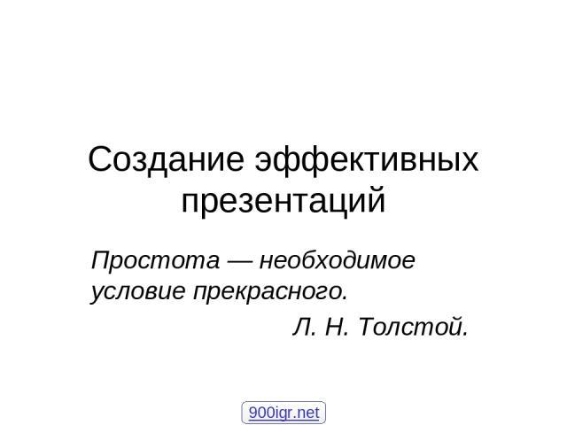 Создание эффективных презентаций Простота— необходимое условие прекрасного. Л.Н.Толстой. 900igr.net