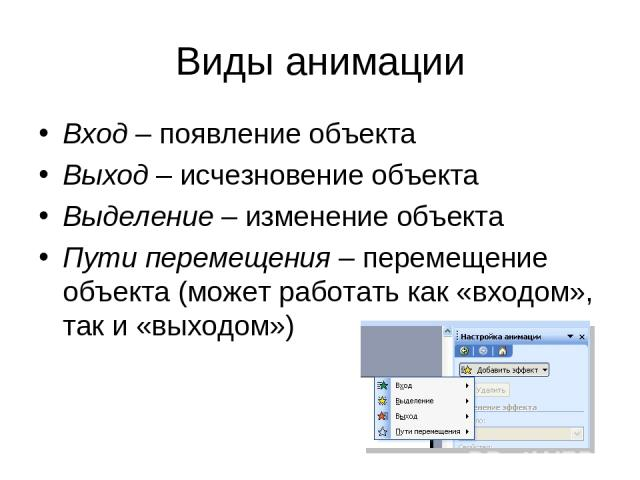 Виды анимации Вход – появление объекта Выход – исчезновение объекта Выделение – изменение объекта Пути перемещения – перемещение объекта (может работать как «входом», так и «выходом»)