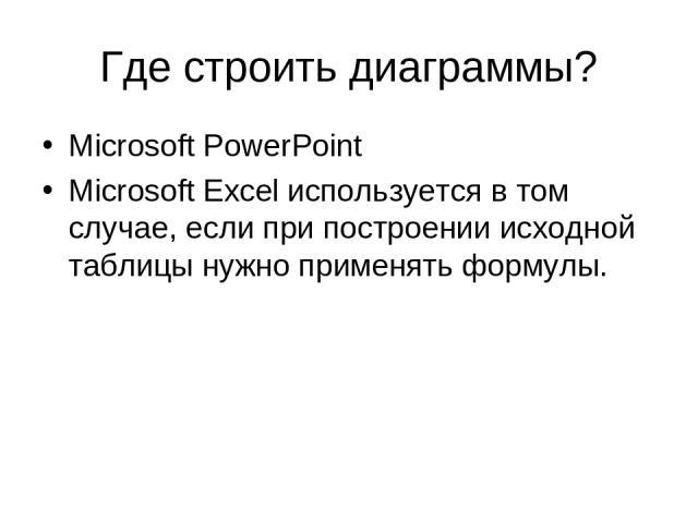 Где строить диаграммы? Microsoft PowerPoint Microsoft Excel используется в том случае, если при построении исходной таблицы нужно применять формулы.