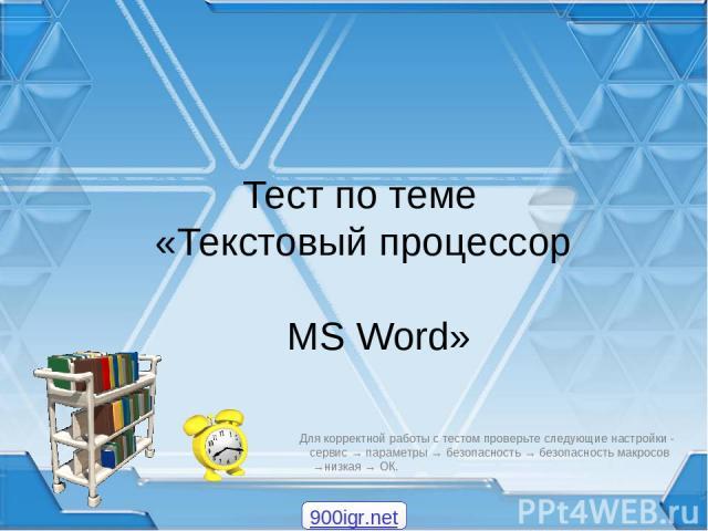 Тест по теме «Текстовый процессор MS Word» Для корректной работы с тестом проверьте следующие настройки - сервис → параметры → безопасность → безопасность макросов →низкая → ОК. 900igr.net