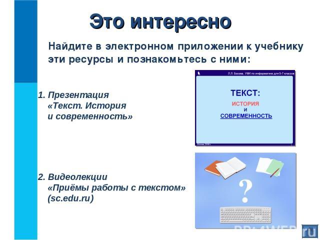 Это интересно Найдите в электронном приложении к учебнику эти ресурсы и познакомьтесь с ними: 1. Презентация «Текст. История и современность» 2. Видеолекции «Приёмы работы с текстом» (sc.edu.ru)