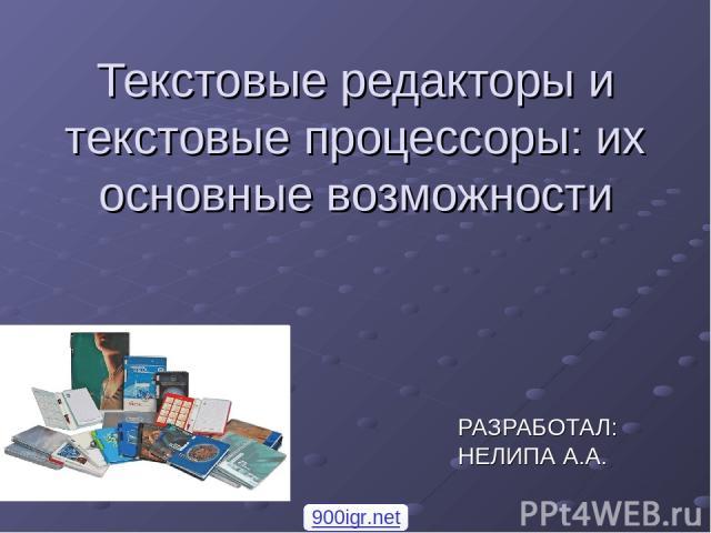 Текстовые редакторы и текстовые процессоры: их основные возможности РАЗРАБОТАЛ: НЕЛИПА А.А. 900igr.net