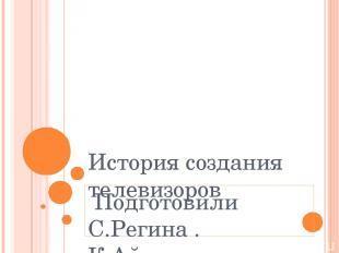 История создания телевизоров Подготовили С.Регина . К.Айгуль