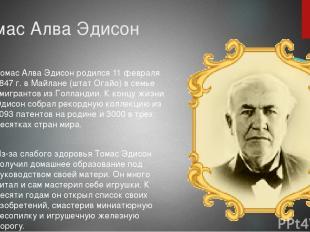 Томас Алва Эдисон Томас Алва Эдисон родился 11 февраля 1847 г. в Майлане (штат О