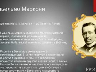 Гульельмо Маркони (25 апреля 1874, Болонья — 20 июля 1937, Рим) Гульельмо Маркон