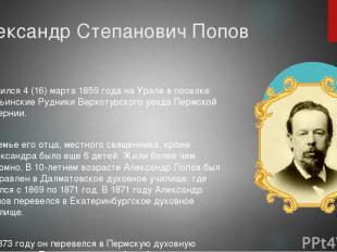 Александр Степанович Попов родился 4 (16) марта 1859 года на Урале в поселке Тур