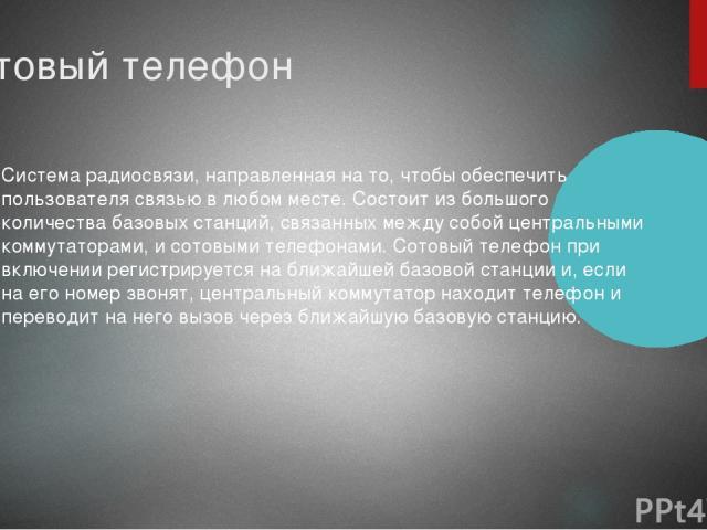 Сотовый телефон Система радиосвязи, направленная на то, чтобы обеспечить пользователя связью в любом месте. Состоит из большого количества базовых станций, связанных между собой центральными коммутаторами, и сотовыми телефонами. Сотовый телефон при …