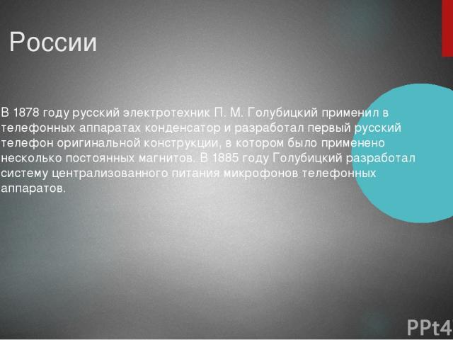 В России B 1878 году русский электротехник П. M. Голубицкий применил в телефонных аппаратах конденсатор и разработал первый русский телефон оригинальной конструкции, в котором было применено несколько постоянных магнитов. В 1885 году Голубицкий разр…