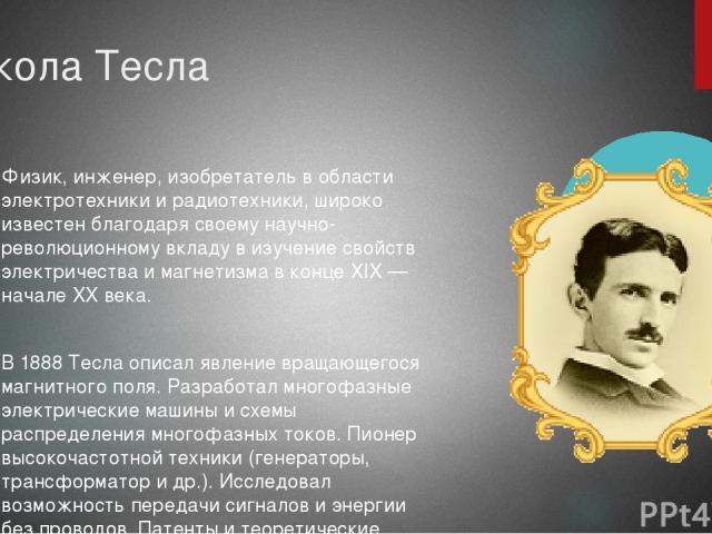 Никола Тесла Физик, инженер, изобретатель в области электротехники и радиотехники, широко известен благодаря своему научно-революционному вкладу в изучение свойств электричества и магнетизма в конце XIX — начале XX века. В 1888 Тесла описал явление …