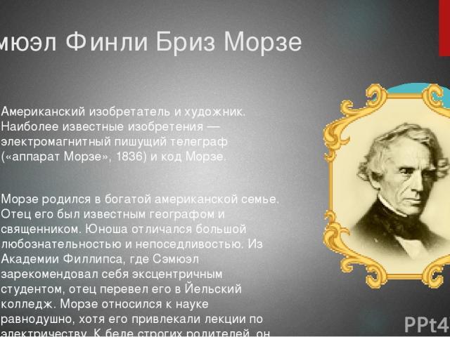 Сэмюэл Финли Бриз Морзе Американский изобретатель и художник. Наиболее известные изобретения — электромагнитный пишущий телеграф («аппарат Морзе», 1836) и код Морзе. Морзе родился в богатой американской семье. Отец его был известным географом и свящ…