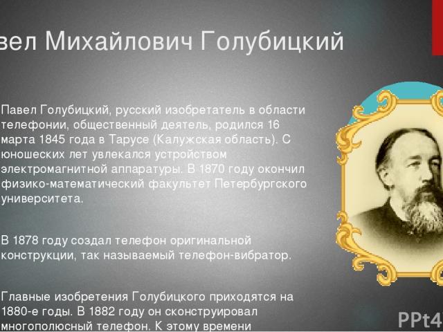 Павел Михайлович Голубицкий Павел Голубицкий, русский изобретатель в области телефонии, общественный деятель, родился 16 марта 1845 года в Тарусе (Калужская область). С юношеских лет увлекался устройством электромагнитной аппаратуры. В 1870 году око…