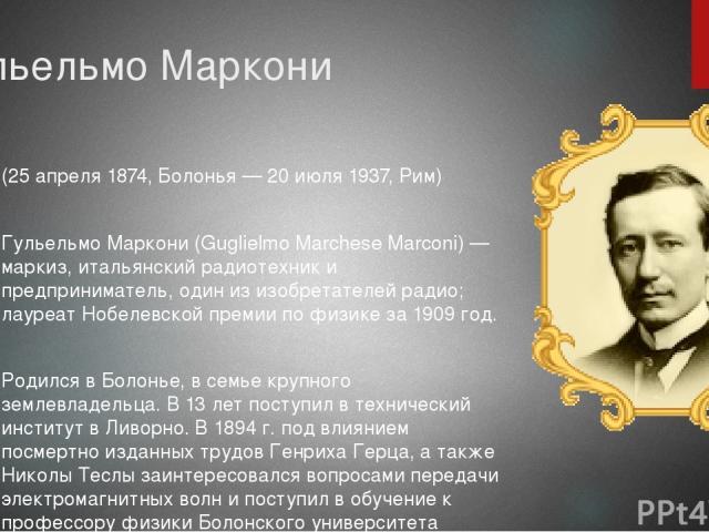 Гульельмо Маркони (25 апреля 1874, Болонья — 20 июля 1937, Рим) Гульельмо Маркони (Guglielmo Marchese Marconi) — маркиз, итальянский радиотехник и предприниматель, один из изобретателей радио; лауреат Нобелевской премии по физике за 1909 год. Родилс…