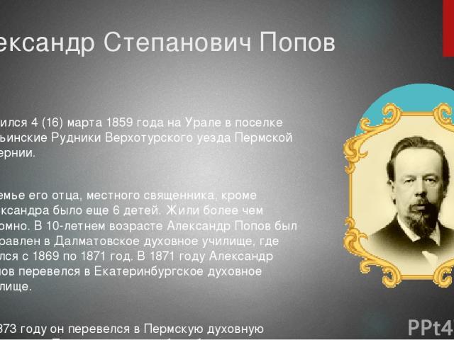 Александр Степанович Попов родился 4 (16) марта 1859 года на Урале в поселке Турьинские Рудники Верхотурского уезда Пермской губернии. В семье его отца, местного священника, кроме Александра было еще 6 детей. Жили более чем скромно. В 10-летнем возр…