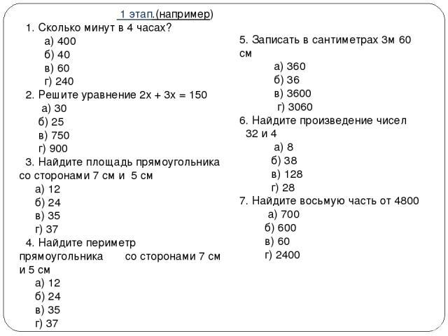 1 этап.(например) 1. Сколько минут в 4 часах? а) 400 б) 40 в) 60 г) 240 2. Решите уравнение 2х + 3х = 150 а) 30 б) 25 в) 750 г) 900 3. Найдите площадь прямоугольника со сторонами 7 см и 5 см а) 12 б) 24 в) 35 г) 37 4. Найдите периметр прямоугольника…
